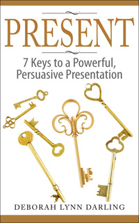 PRESENT - 7 Keys to a Powerful, Persuasive Presentation by Deborah Darling