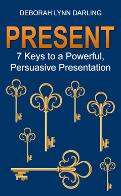 Present 7 Keys to a Powerful, Persuasive Presentation by Deborah Darling